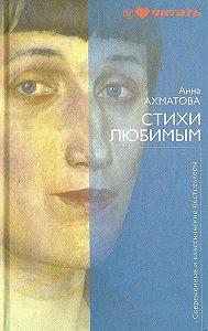 Анна Ахматова -Стихи любимым