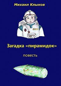 Михаил Клыков -Загадка «пирамидок». Повесть