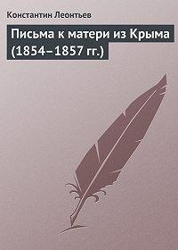 Константин Леонтьев -Письма к матери из Крыма (1854–1857 гг.)
