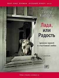Тимур Кибиров -Лада, или Радость. Хроника верной и счастливой любви