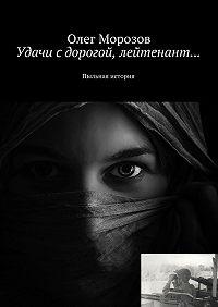 Олег Морозов -Удачи с дорогой, лейтенант… Пыльная история