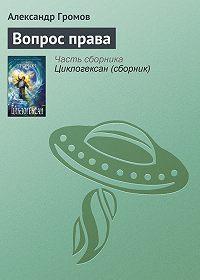 Александр Громов -Вопрос права