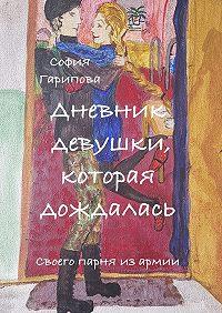 София Гарипова -Дневник девушки, которая дождалась. Своего парня изармии