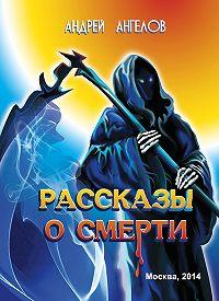 Андрей Ангелов -Рассказы о смерти (сборник)