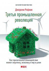 Джереми Рифкин -Третья промышленная революция. Как горизонтальные взаимодействия меняют энергетику, экономику и мир в целом