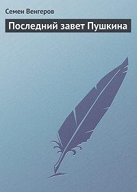 Семен Венгеров -Последний завет Пушкина