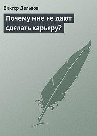 Виктор Дельцов - Почему мне не дают сделать карьеру?