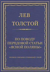 Лев Толстой - Полное собрание сочинений. Том 8. Педагогические статьи 1860–1863 гг. По поводу передовой статьи «Ясной Поляны»