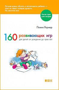 Пенни Уорнер - 160 развивающих игр для детей от рождения до трех лет