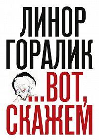Линор Горалик - …Вот, скажем (Сборник)