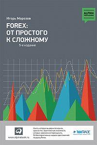 Игорь Морозов -Forex: От простого к сложному