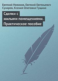 Евгений Евгеньевич Сухарев -Сделки с жилыми помещениями. Практическое пособие