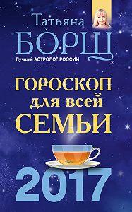 Татьяна Борщ - Гороскоп на 2017 год для всей семьи