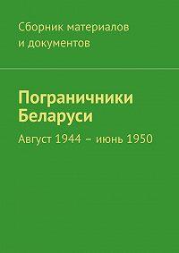 Коллектив авторов -Пограничники Беларуси. Август 1944 – июнь 1950