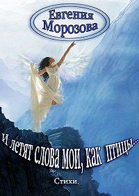 Евгения Морозова -И летят слова мои, как птицы