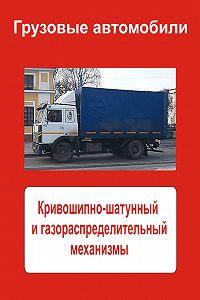Илья Мельников -Грузовые автомобили. Кривошипно-шатунный и газораспределительный механизмы