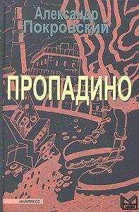 Александр Покровский -Пропадино. История одного путешествия