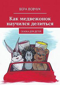 Вера Вовчук -Как медвежонок научился делиться