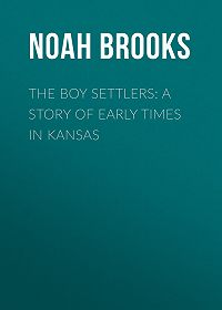 Noah Brooks -The Boy Settlers: A Story of Early Times in Kansas