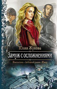 Юлия Жукова -Замуж с осложнениями