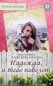 Екатерина Алексеева-Орлова -Надежда, и тебе повезет