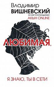 Владимир Вишневский -Акын online. Любимая, я знаю, ты в сети