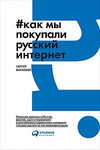 Сергей Васильев -Как мы покупали русский интернет