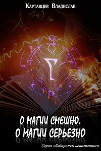 Владислав Картавцев -О магии смешно, о магии серьезно