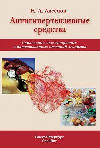 Николай Аксенов -Антигипертензивные средства. Справочник международных и патентованных названий лекарств