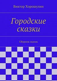 Виктор Хорошулин - Городские сказки. Сборник сказок