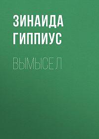 Зинаида Николаевна Гиппиус -Вымысел