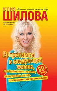 Юлия Шилова -Встретимся в следующей жизни, или Трудно ходить по земле, если умеешь летать