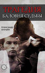 Александр Аннин -Трагедия баловня судьбы
