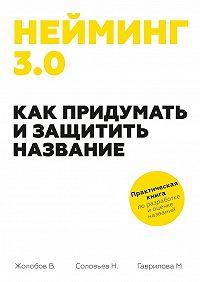 Владимир Жолобов, Мария Гаврилова, Николай Соловьев - Нейминг 3.0. Как придумать и защитить название