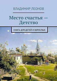Владимир Леонов -Место счастья – Детство. Книга для детей ивзрослых