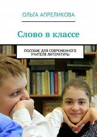 Ольга Апреликова -Слово вклассе. Пособие для современного учителя литературы
