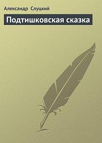 Александр Слуцкий -Подтишковская сказка