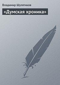 Владимир Шулятиков -«Думская хроника»