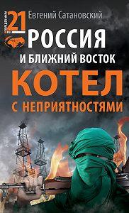 Евгений Янович Сатановский -Россия и Ближний Восток. Котел с неприятностями