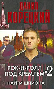 Данил Корецкий -Рок-н-ролл под Кремлем – 2. Найти шпиона