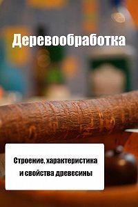 Илья Мельников - Строение, характеристика и свойства древесины