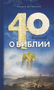 Десницкий Андрей Сергеевич - Сорок вопросов о Библии
