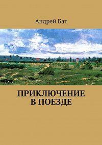 Андрей Бат -Приключение впоезде