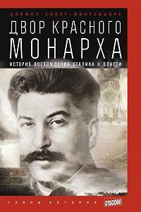 Саймон Монтефиоре -Двор Красного монарха: История восхождения Сталина к власти