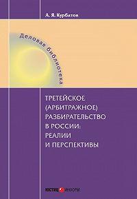 Алексей Курбатов -Третейское (арбитражное) разбирательство в России: реалии и перспективы