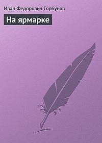 Иван Горбунов - На ярмарке