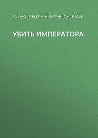 Александр Романовский -Убить императора