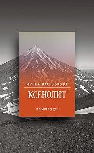 Ирина Василькова - Ксенолит и другие повести (сборник)