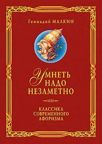 Геннадий Ефимович Малкин -Умнеть надо незаметно. Классика современного афоризма. Том 3