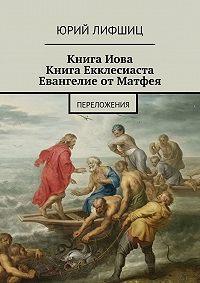 Юрий Лифшиц -Книга Иова Книга Екклесиаста Евангелие от Матфея. Переложения
